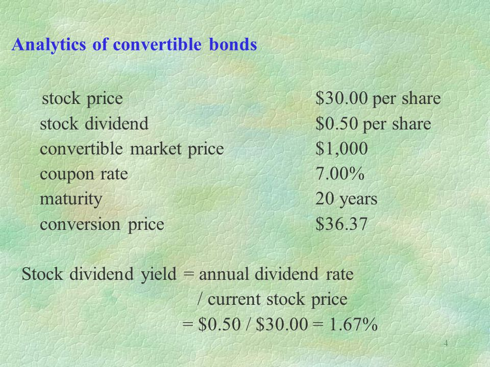 4 Analytics of convertible bonds stock price$30.00 per share stock dividend$0.50 per share convertible market price$1,000 coupon rate7.00% maturity20 years conversion price$36.37 Stock dividend yield = annual dividend rate / current stock price = $0.50 / $30.00 = 1.67%