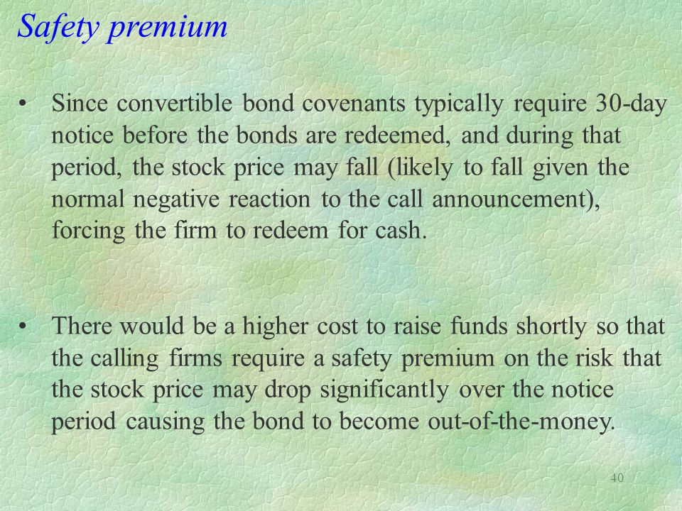 40 Safety premium Since convertible bond covenants typically require 30-day notice before the bonds are redeemed, and during that period, the stock price may fall (likely to fall given the normal negative reaction to the call announcement), forcing the firm to redeem for cash.