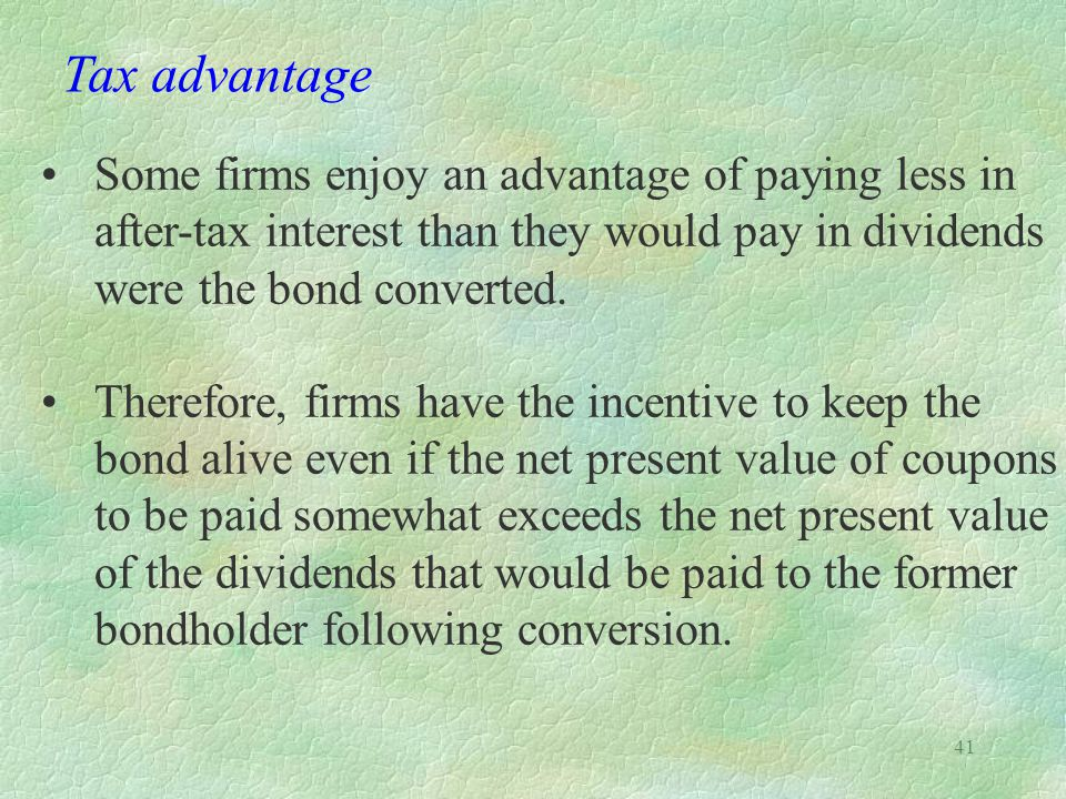 41 Tax advantage Some firms enjoy an advantage of paying less in after-tax interest than they would pay in dividends were the bond converted.