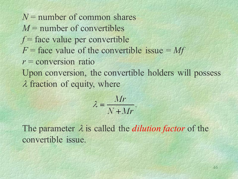 46 N = number of common shares M = number of convertibles f = face value per convertible F = face value of the convertible issue = Mf r = conversion ratio Upon conversion, the convertible holders will possess fraction of equity, where The parameter is called the dilution factor of the convertible issue.