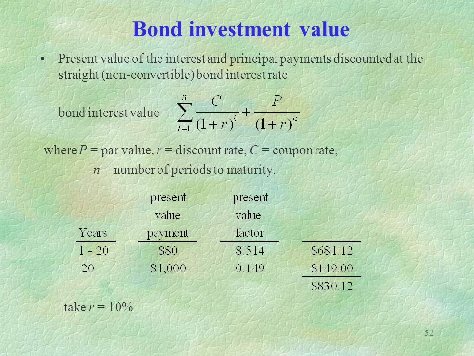 52 Bond investment value Present value of the interest and principal payments discounted at the straight (non-convertible) bond interest rate bond interest value = where P = par value, r = discount rate, C = coupon rate, n = number of periods to maturity.