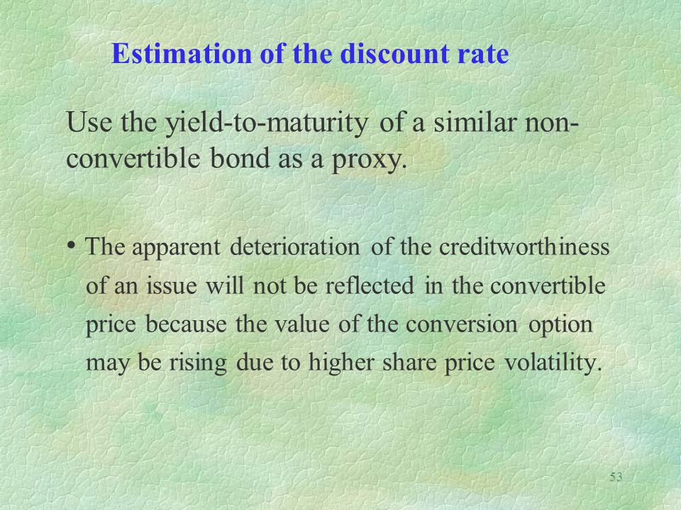 53 Estimation of the discount rate Use the yield-to-maturity of a similar non- convertible bond as a proxy.