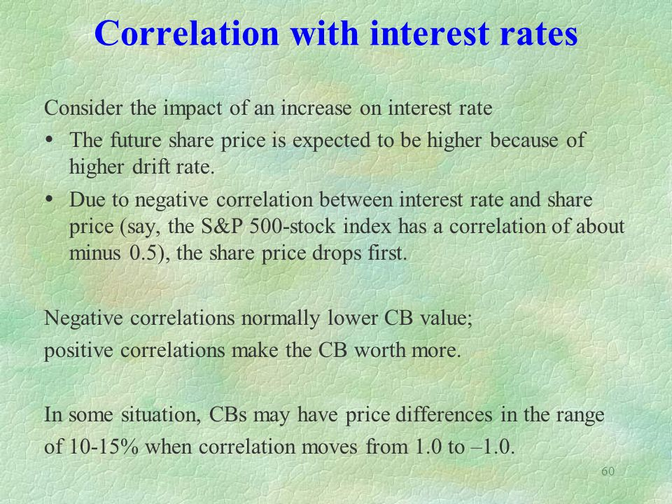 60 Correlation with interest rates Consider the impact of an increase on interest rate The future share price is expected to be higher because of higher drift rate.