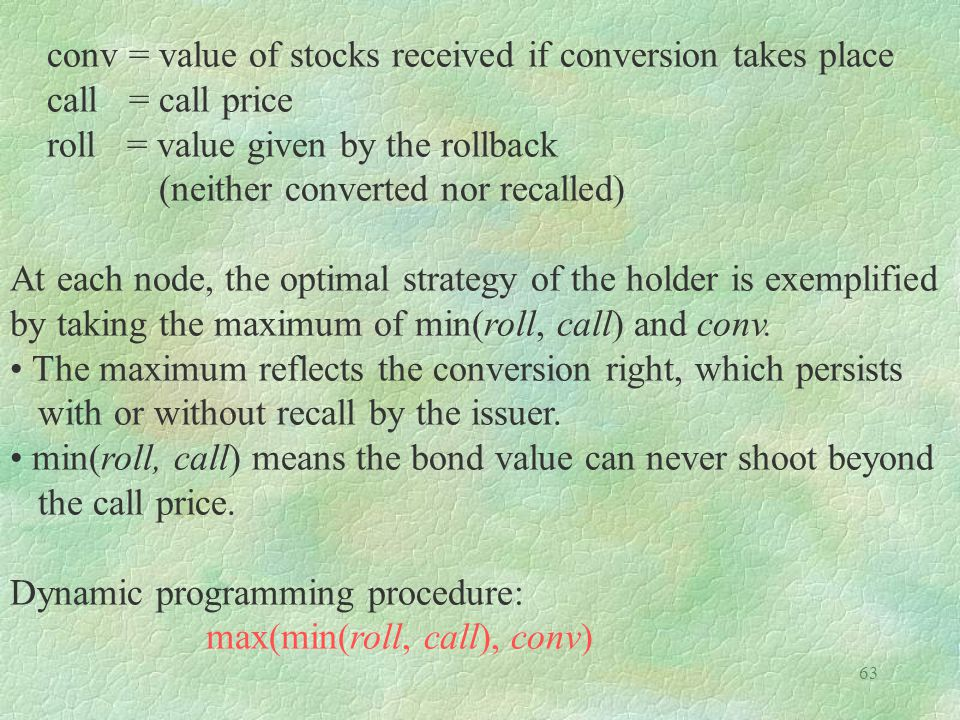 63 conv = value of stocks received if conversion takes place call = call price roll = value given by the rollback (neither converted nor recalled) At each node, the optimal strategy of the holder is exemplified by taking the maximum of min(roll, call) and conv.
