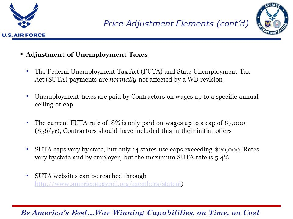 Be Americas Best…War-Winning Capabilities, on Time, on Cost Adjustment of Unemployment Taxes The Federal Unemployment Tax Act (FUTA) and State Unemployment Tax Act (SUTA) payments are normally not affected by a WD revision Unemployment taxes are paid by Contractors on wages up to a specific annual ceiling or cap The current FUTA rate of.8% is only paid on wages up to a cap of $7,000 ($56/yr); Contractors should have included this in their initial offers SUTA caps vary by state, but only 14 states use caps exceeding $20,000.