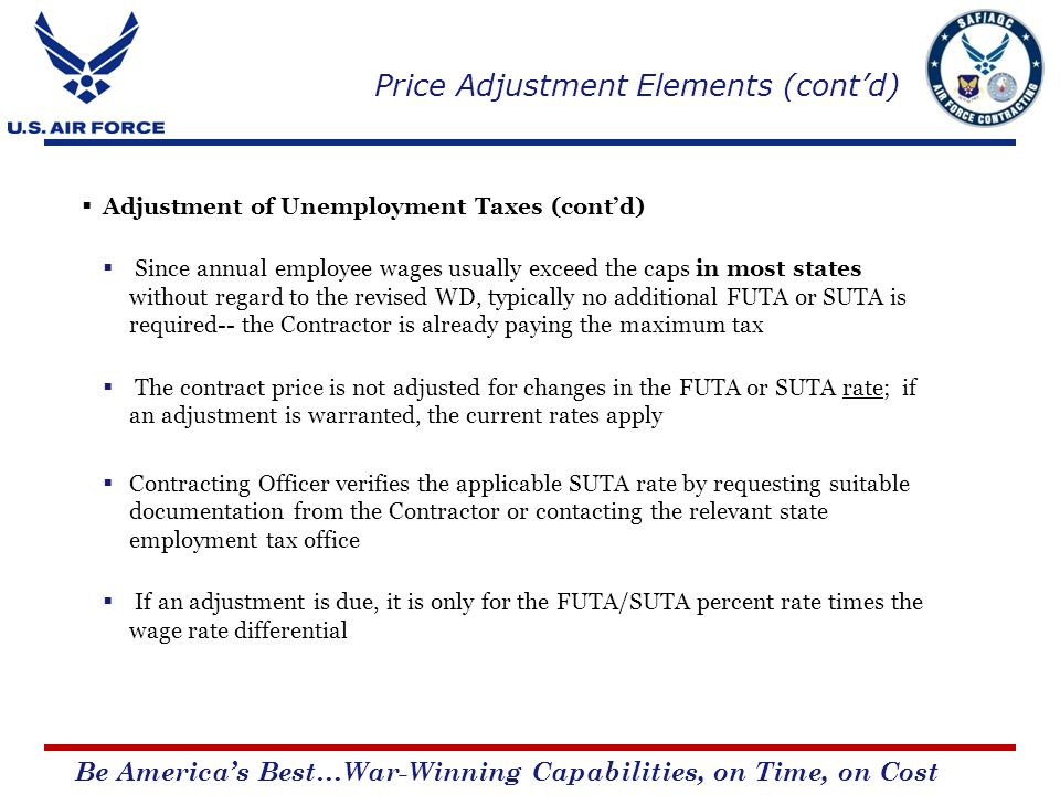 Be Americas Best…War-Winning Capabilities, on Time, on Cost Adjustment of Unemployment Taxes (contd) Since annual employee wages usually exceed the caps in most states without regard to the revised WD, typically no additional FUTA or SUTA is required-- the Contractor is already paying the maximum tax The contract price is not adjusted for changes in the FUTA or SUTA rate; if an adjustment is warranted, the current rates apply Contracting Officer verifies the applicable SUTA rate by requesting suitable documentation from the Contractor or contacting the relevant state employment tax office If an adjustment is due, it is only for the FUTA/SUTA percent rate times the wage rate differential Price Adjustment Elements (contd)