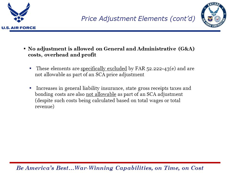 Be Americas Best…War-Winning Capabilities, on Time, on Cost No adjustment is allowed on General and Administrative (G&A) costs, overhead and profit These elements are specifically excluded by FAR 52.222-43(e) and are not allowable as part of an SCA price adjustment Increases in general liability insurance, state gross receipts taxes and bonding costs are also not allowable as part of an SCA adjustment (despite such costs being calculated based on total wages or total revenue) Price Adjustment Elements (contd)