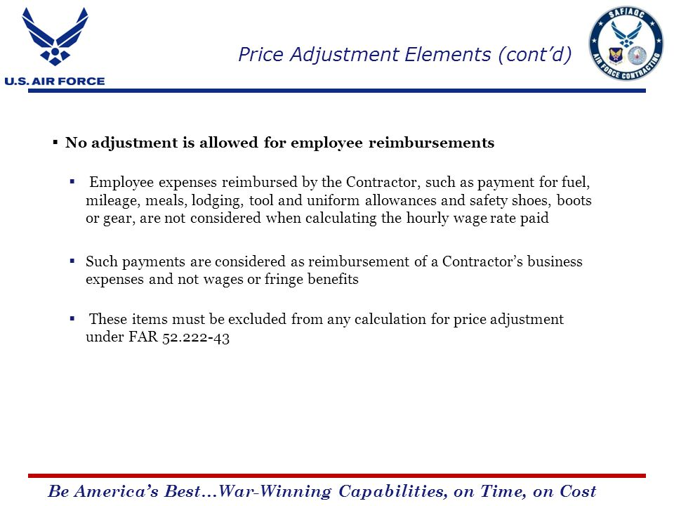 Be Americas Best…War-Winning Capabilities, on Time, on Cost No adjustment is allowed for employee reimbursements Employee expenses reimbursed by the Contractor, such as payment for fuel, mileage, meals, lodging, tool and uniform allowances and safety shoes, boots or gear, are not considered when calculating the hourly wage rate paid Such payments are considered as reimbursement of a Contractors business expenses and not wages or fringe benefits These items must be excluded from any calculation for price adjustment under FAR 52.222-43 Price Adjustment Elements (contd)