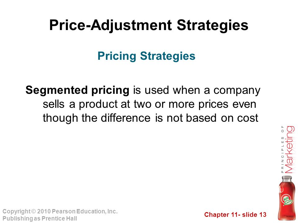 Chapter 11- slide 13 Copyright © 2010 Pearson Education, Inc. Publishing as Prentice Hall Price-Adjustment Strategies Segmented pricing is used when a