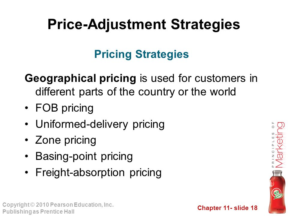 Chapter 11- slide 18 Copyright © 2010 Pearson Education, Inc. Publishing as Prentice Hall Price-Adjustment Strategies Geographical pricing is used for