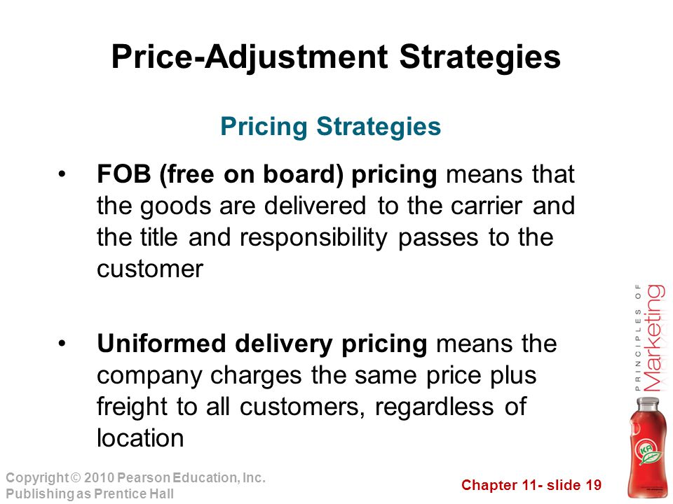 Chapter 11- slide 19 Copyright © 2010 Pearson Education, Inc. Publishing as Prentice Hall Price-Adjustment Strategies FOB (free on board) pricing mean