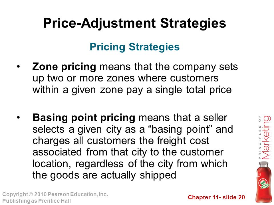 Chapter 11- slide 20 Copyright © 2010 Pearson Education, Inc. Publishing as Prentice Hall Price-Adjustment Strategies Zone pricing means that the comp