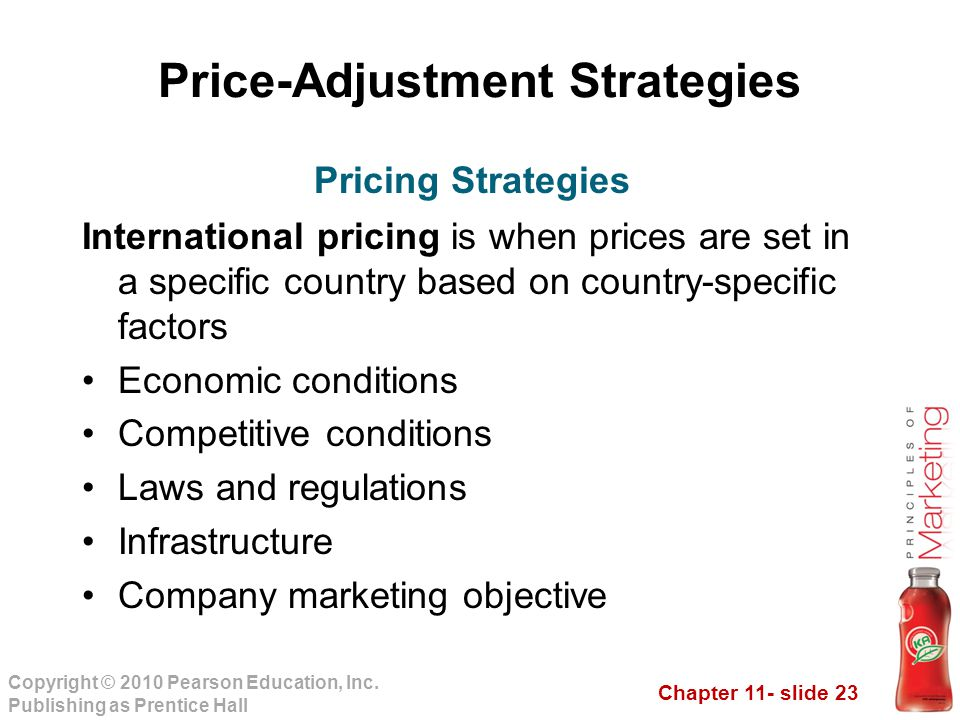 Chapter 11- slide 23 Copyright © 2010 Pearson Education, Inc. Publishing as Prentice Hall Price-Adjustment Strategies International pricing is when pr