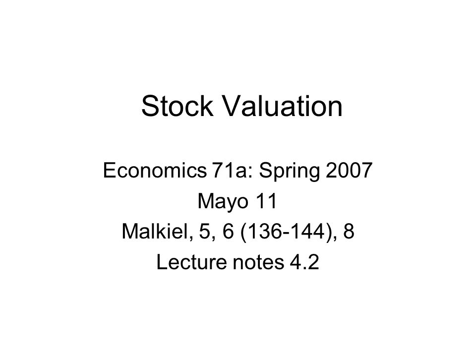 Stock Valuation Economics 71a: Spring 2007 Mayo 11 Malkiel, 5, 6 (136-144), 8 Lecture notes 4.2