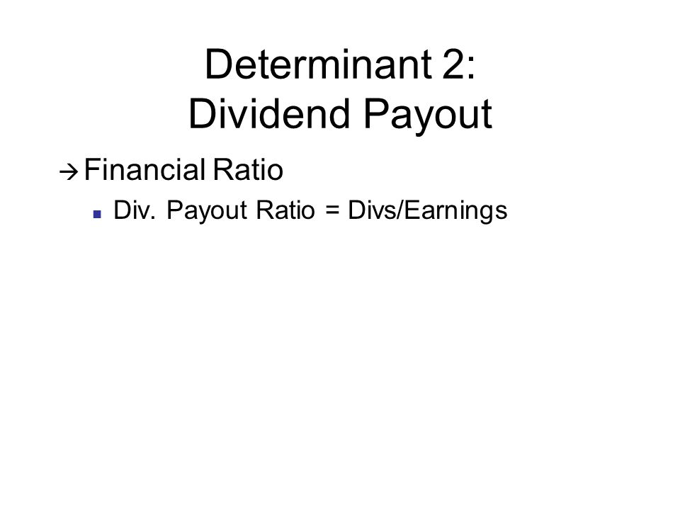 Determinant 2: Dividend Payout Financial Ratio Div. Payout Ratio = Divs/Earnings