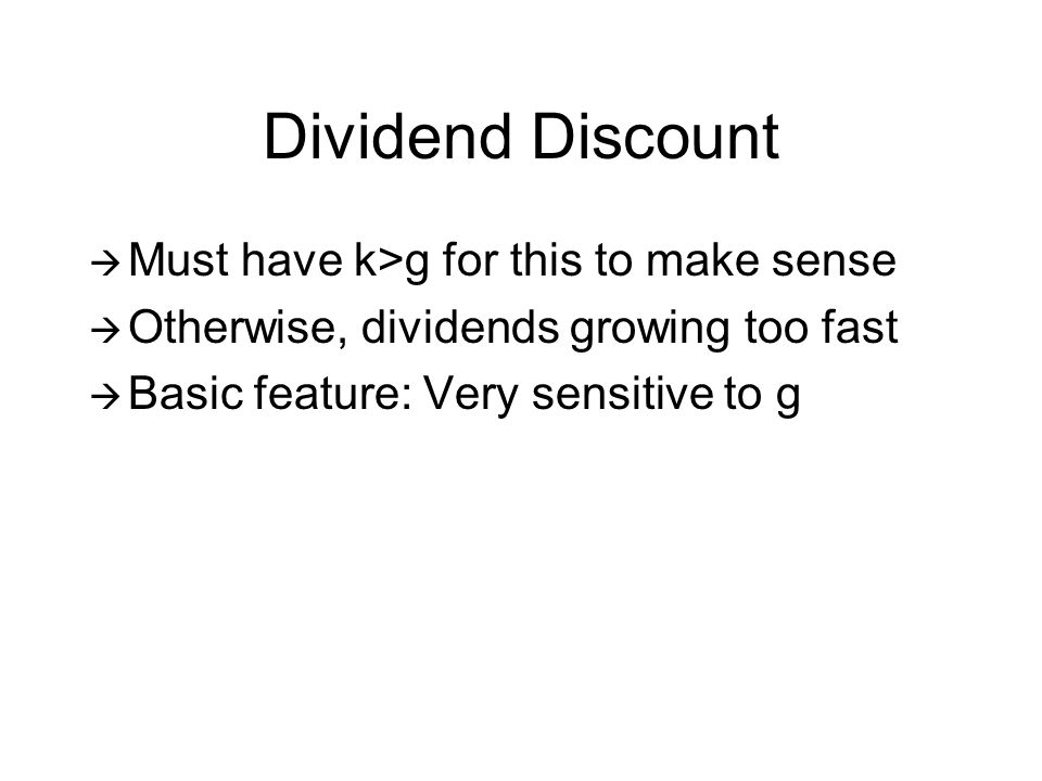 Dividend Discount Must have k>g for this to make sense Otherwise, dividends growing too fast Basic feature: Very sensitive to g