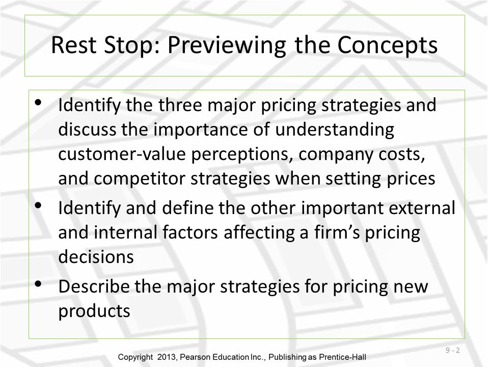 Rest Stop: Previewing the Concepts Identify the three major pricing strategies and discuss the importance of understanding customer-value perceptions, company costs, and competitor strategies when setting prices Identify and define the other important external and internal factors affecting a firms pricing decisions Describe the major strategies for pricing new products 9 - 2