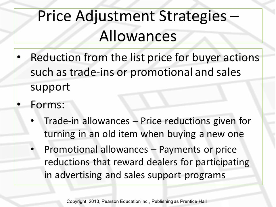 Price Adjustment Strategies – Allowances Reduction from the list price for buyer actions such as trade-ins or promotional and sales support Forms: Trade-in allowances – Price reductions given for turning in an old item when buying a new one Promotional allowances – Payments or price reductions that reward dealers for participating in advertising and sales support programs