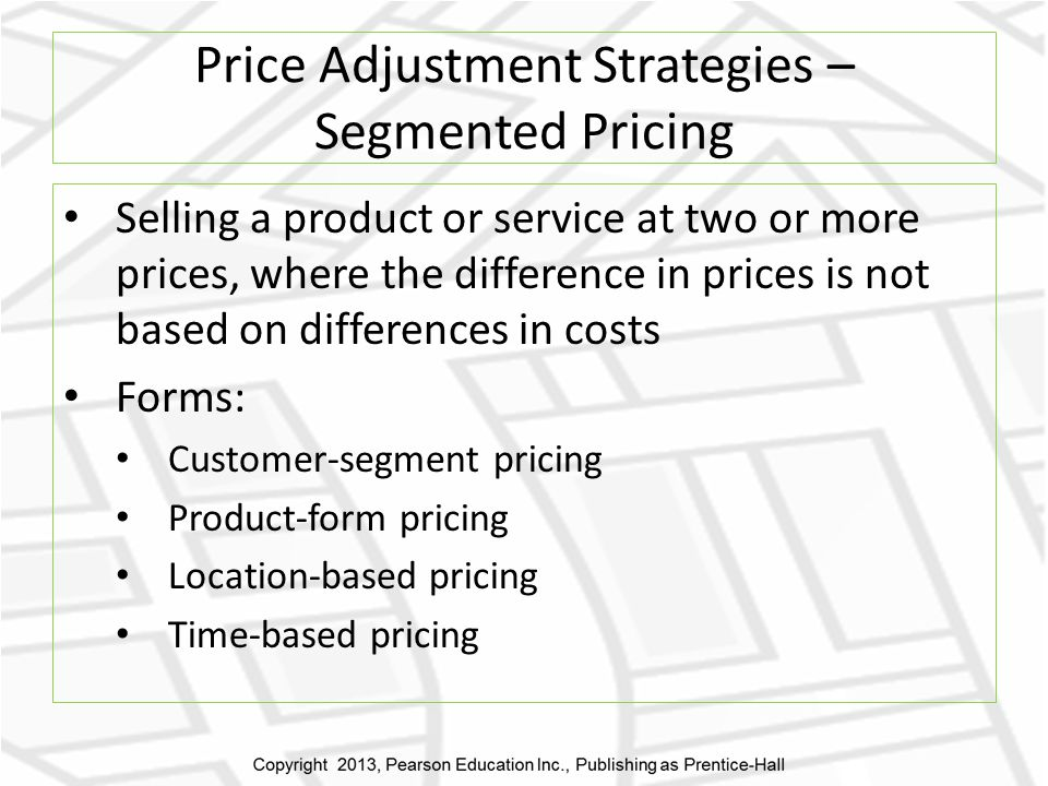 Price Adjustment Strategies – Segmented Pricing Selling a product or service at two or more prices, where the difference in prices is not based on differences in costs Forms: Customer-segment pricing Product-form pricing Location-based pricing Time-based pricing