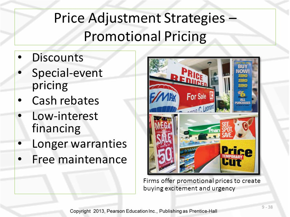 Price Adjustment Strategies – Promotional Pricing Discounts Special-event pricing Cash rebates Low-interest financing Longer warranties Free maintenance 9 - 38 Firms offer promotional prices to create buying excitement and urgency