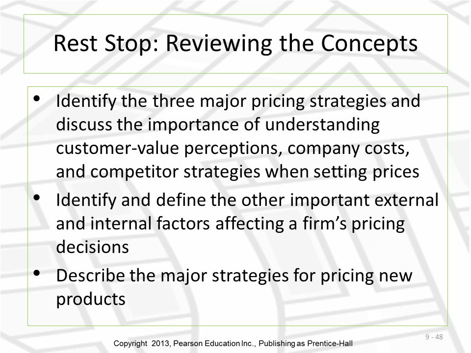 Rest Stop: Reviewing the Concepts Identify the three major pricing strategies and discuss the importance of understanding customer-value perceptions, company costs, and competitor strategies when setting prices Identify and define the other important external and internal factors affecting a firms pricing decisions Describe the major strategies for pricing new products 9 - 48