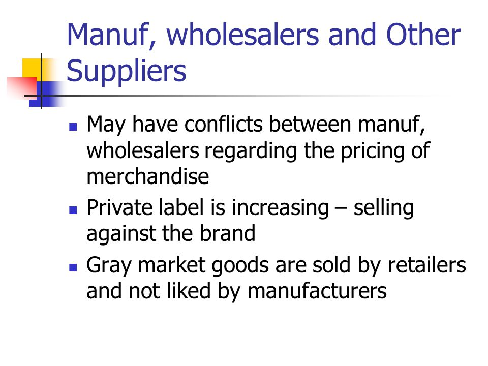 Manuf, wholesalers and Other Suppliers May have conflicts between manuf, wholesalers regarding the pricing of merchandise Private label is increasing