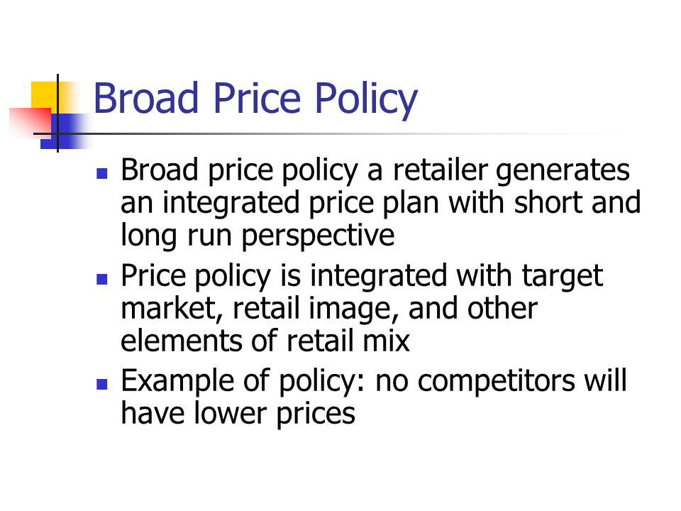 Broad Price Policy Broad price policy a retailer generates an integrated price plan with short and long run perspective Price policy is integrated wit