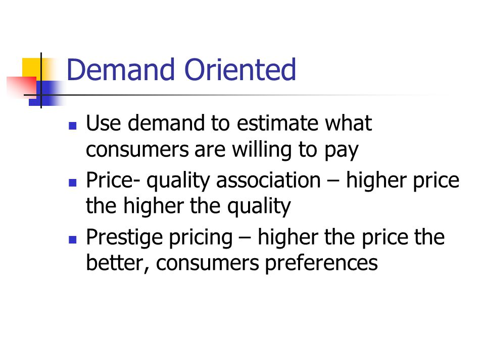 Demand Oriented Use demand to estimate what consumers are willing to pay Price- quality association – higher price the higher the quality Prestige pri
