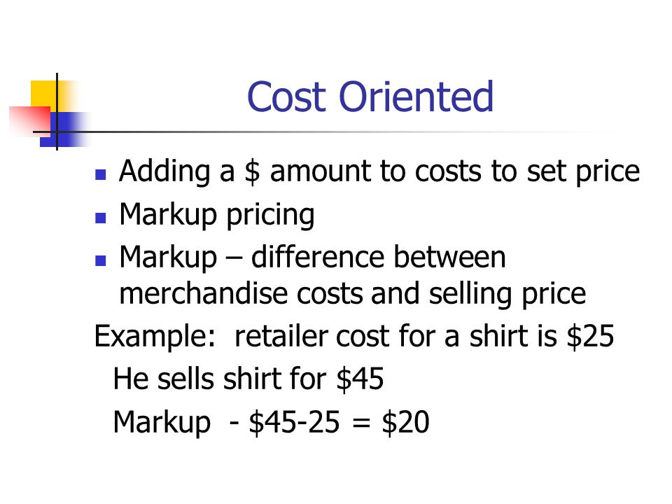 Cost Oriented Adding a $ amount to costs to set price Markup pricing Markup – difference between merchandise costs and selling price Example: retailer