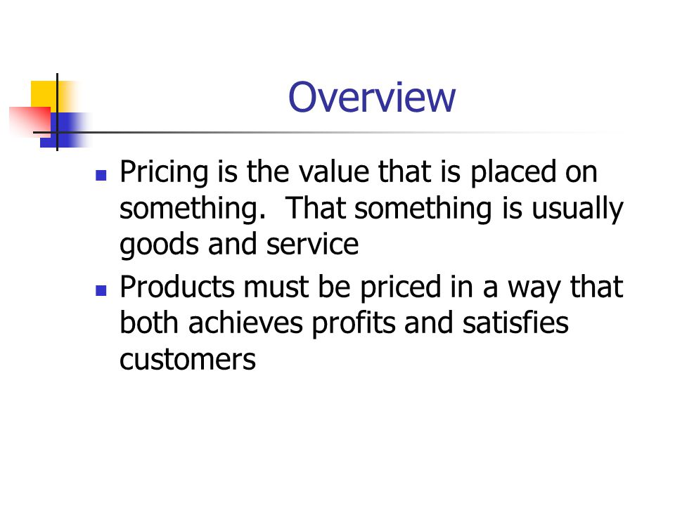 Overview Pricing is the value that is placed on something. That something is usually goods and service Products must be priced in a way that both achi