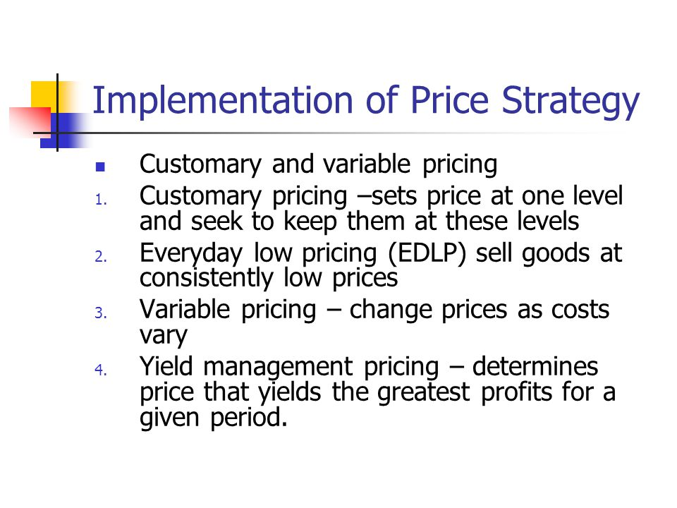 Implementation of Price Strategy Customary and variable pricing 1. Customary pricing –sets price at one level and seek to keep them at these levels 2.