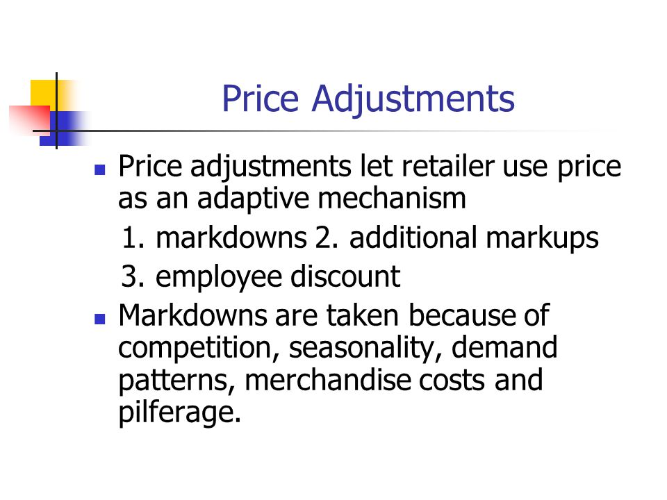 Price Adjustments Price adjustments let retailer use price as an adaptive mechanism 1. markdowns 2. additional markups 3. employee discount Markdowns
