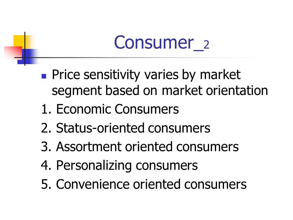 Consumer_ 2 Price sensitivity varies by market segment based on market orientation 1. Economic Consumers 2. Status-oriented consumers 3. Assortment or