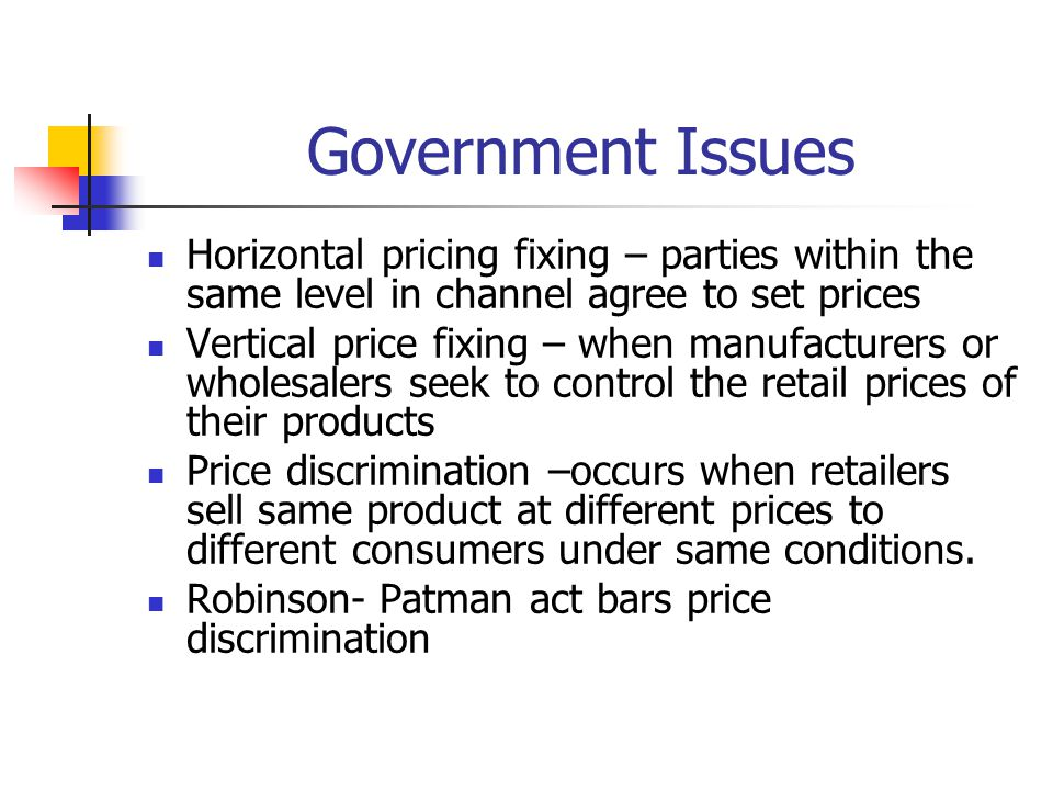 Government Issues Horizontal pricing fixing – parties within the same level in channel agree to set prices Vertical price fixing – when manufacturers