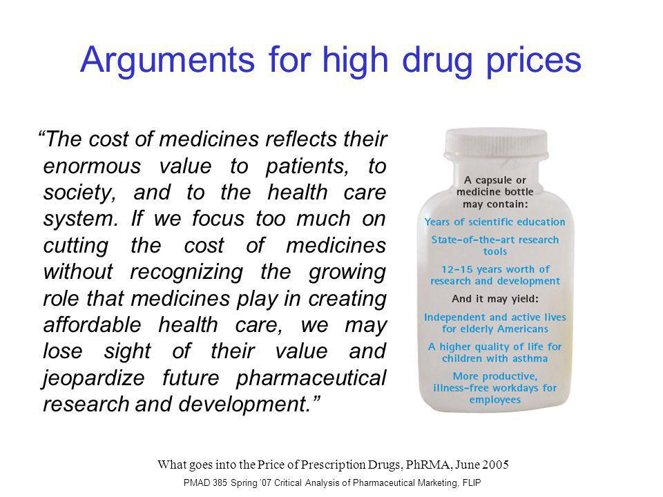 PMAD 385 Spring 07 Critical Analysis of Pharmaceutical Marketing, FLIP Arguments for high drug prices The cost of medicines reflects their enormous value to patients, to society, and to the health care system.