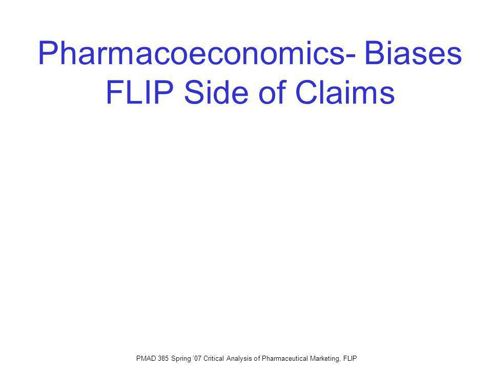 PMAD 385 Spring 07 Critical Analysis of Pharmaceutical Marketing, FLIP Pharmacoeconomics- Biases FLIP Side of Claims