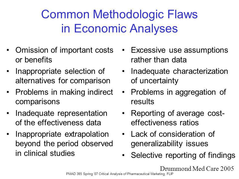 Common Methodologic Flaws in Economic Analyses Omission of important costs or benefits Inappropriate selection of alternatives for comparison Problems in making indirect comparisons Inadequate representation of the effectiveness data Inappropriate extrapolation beyond the period observed in clinical studies Excessive use assumptions rather than data Inadequate characterization of uncertainty Problems in aggregation of results Reporting of average cost- effectiveness ratios Lack of consideration of generalizability issues Selective reporting of findings Drummond Med Care 2005