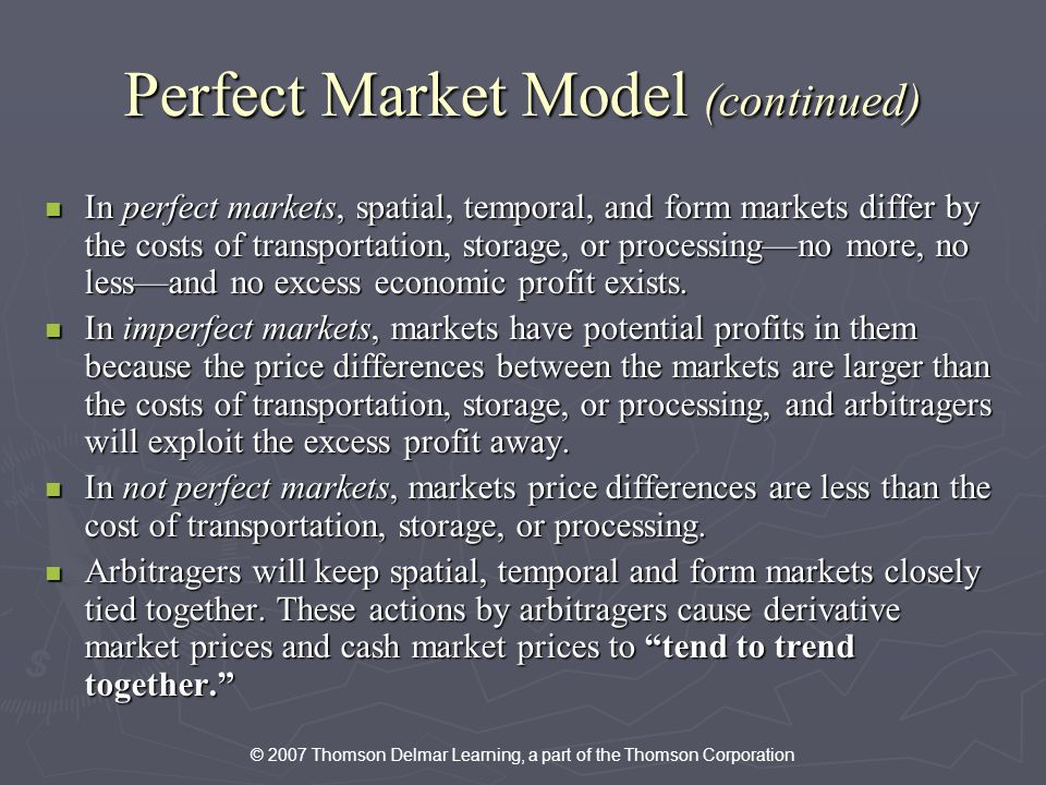 © 2007 Thomson Delmar Learning, a part of the Thomson Corporation Perfect Market Model (continued) In perfect markets, spatial, temporal, and form markets differ by the costs of transportation, storage, or processingno more, no lessand no excess economic profit exists.