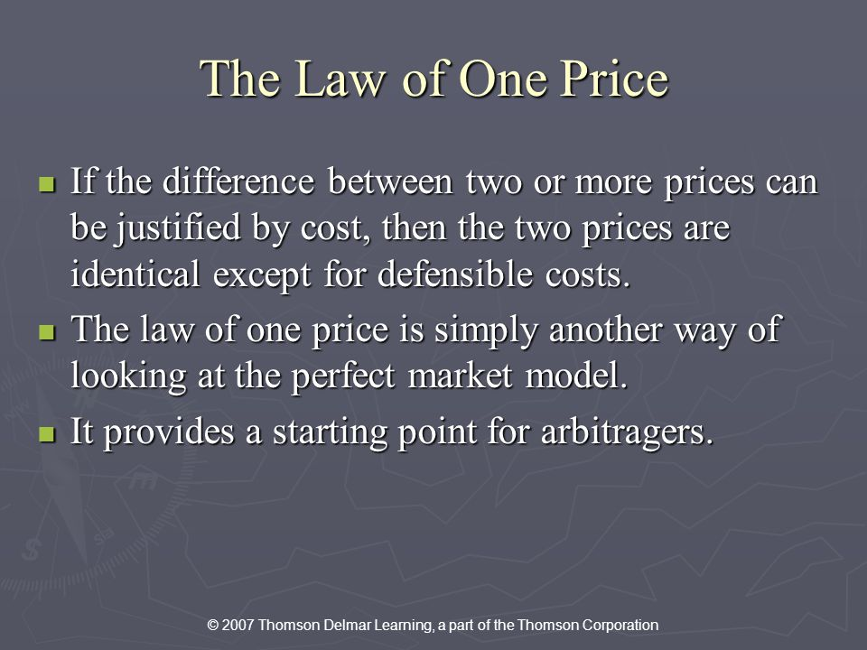 © 2007 Thomson Delmar Learning, a part of the Thomson Corporation The Law of One Price If the difference between two or more prices can be justified by cost, then the two prices are identical except for defensible costs.