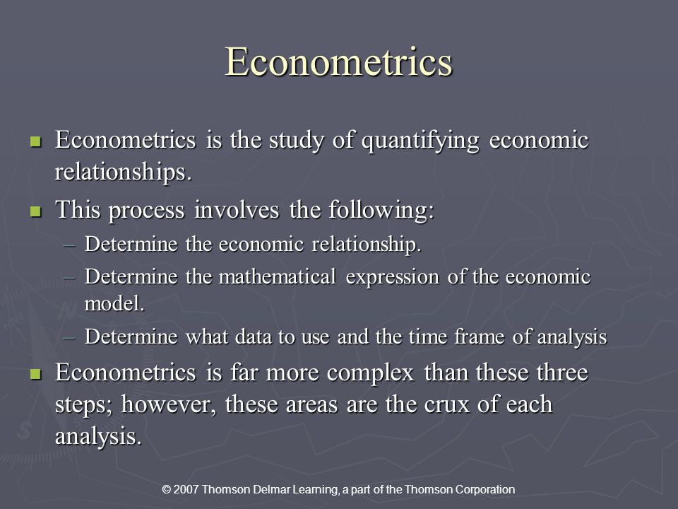 © 2007 Thomson Delmar Learning, a part of the Thomson Corporation Econometrics Econometrics is the study of quantifying economic relationships.