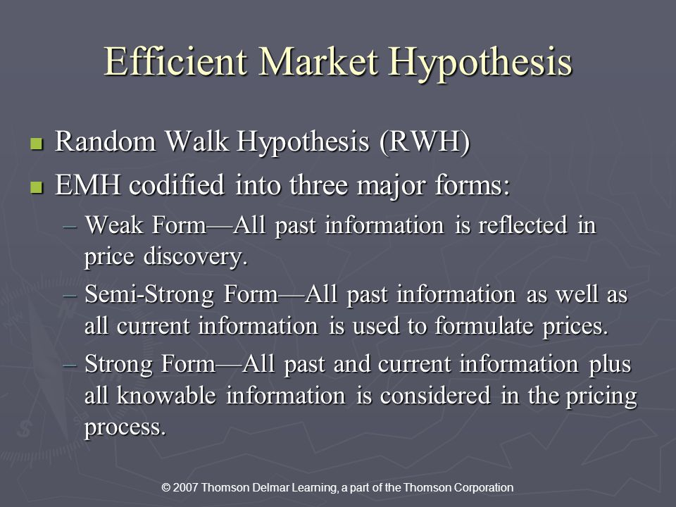 © 2007 Thomson Delmar Learning, a part of the Thomson Corporation Efficient Market Hypothesis Random Walk Hypothesis (RWH) Random Walk Hypothesis (RWH) EMH codified into three major forms: EMH codified into three major forms: –Weak FormAll past information is reflected in price discovery.