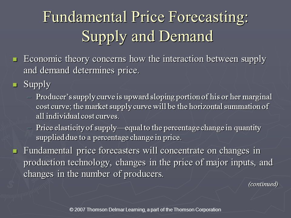 © 2007 Thomson Delmar Learning, a part of the Thomson Corporation Fundamental Price Forecasting: Supply and Demand Economic theory concerns how the interaction between supply and demand determines price.