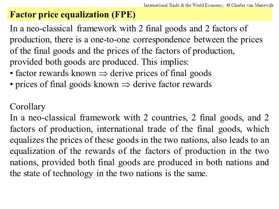 Factor price equalization (FPE) International Trade & the World Economy; Charles van Marrewijk In a neo-classical framework with 2 final goods and 2 f
