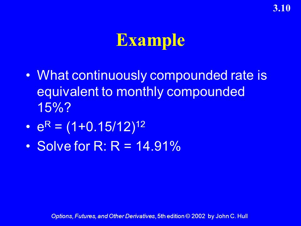 Options, Futures, and Other Derivatives, 5th edition © 2002 by John C. Hull 3.10 Example What continuously compounded rate is equivalent to monthly co