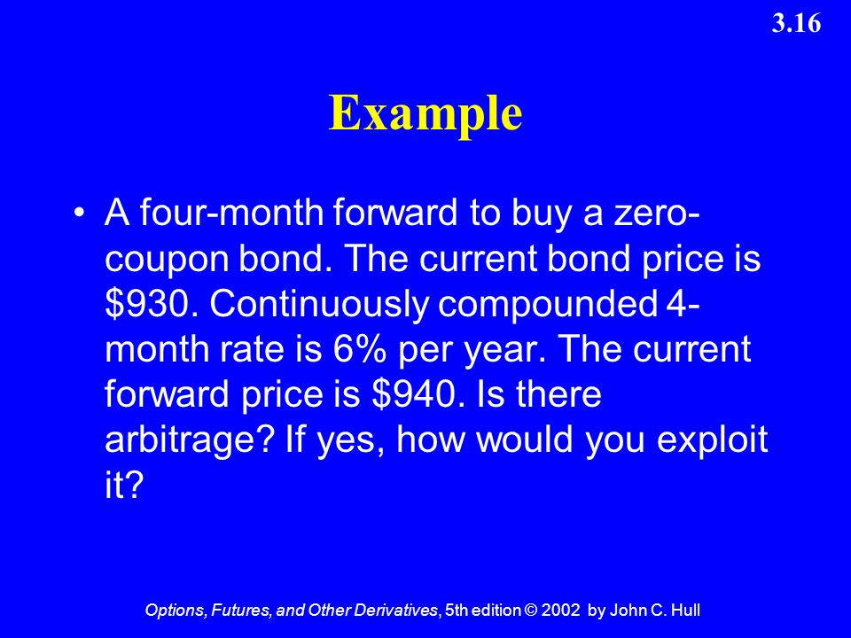 Options, Futures, and Other Derivatives, 5th edition © 2002 by John C. Hull 3.16 Example A four-month forward to buy a zero- coupon bond. The current