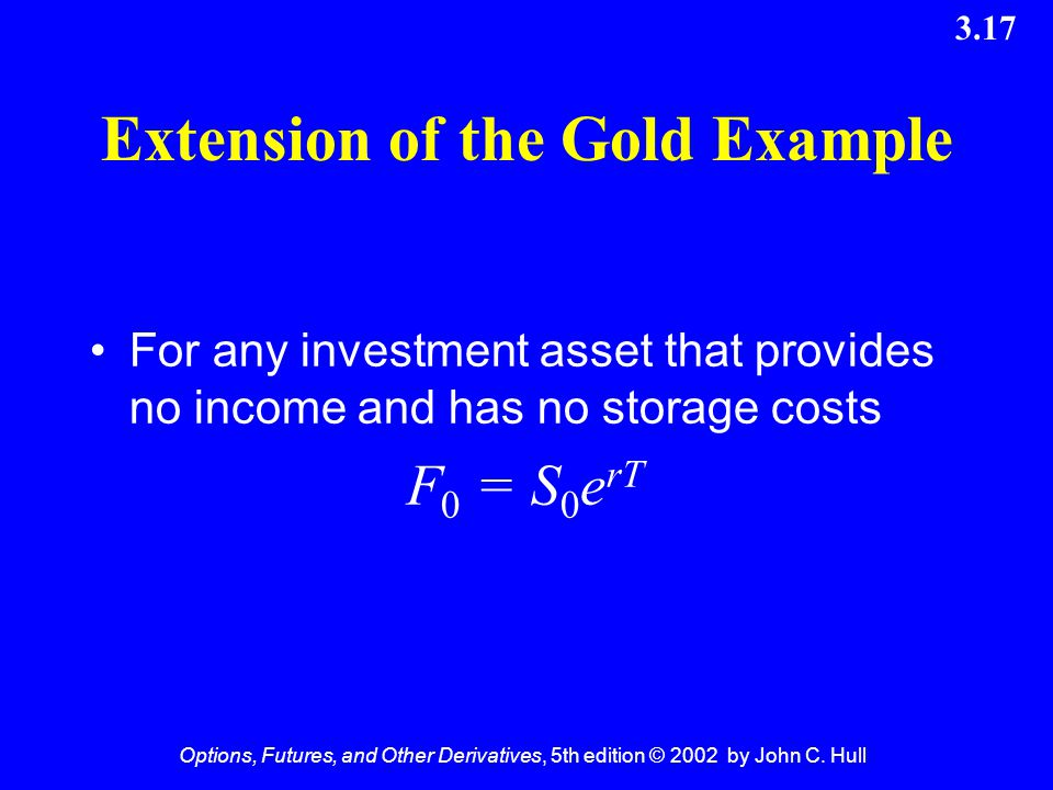 Options, Futures, and Other Derivatives, 5th edition © 2002 by John C. Hull 3.17 Extension of the Gold Example For any investment asset that provides