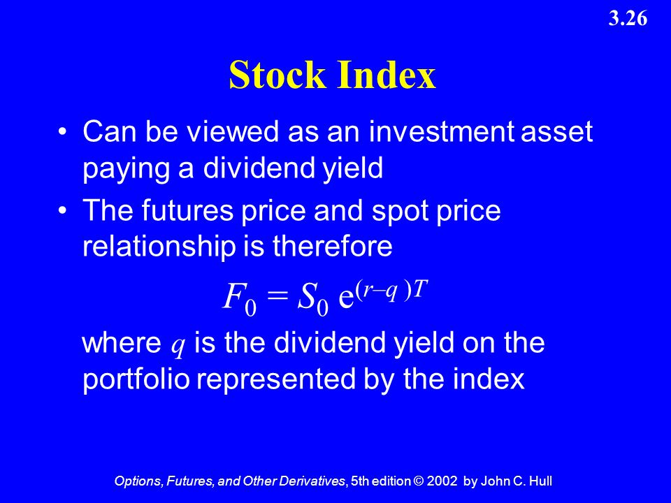 Options, Futures, and Other Derivatives, 5th edition © 2002 by John C. Hull 3.26 Stock Index Can be viewed as an investment asset paying a dividend yi