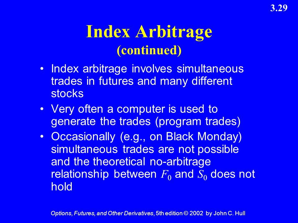 Options, Futures, and Other Derivatives, 5th edition © 2002 by John C. Hull 3.29 Index Arbitrage (continued) Index arbitrage involves simultaneous tra