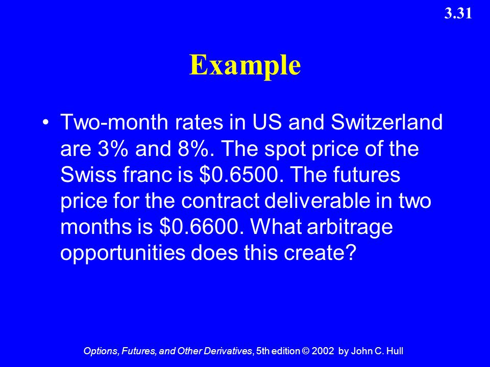 Options, Futures, and Other Derivatives, 5th edition © 2002 by John C. Hull 3.31 Example Two-month rates in US and Switzerland are 3% and 8%. The spot
