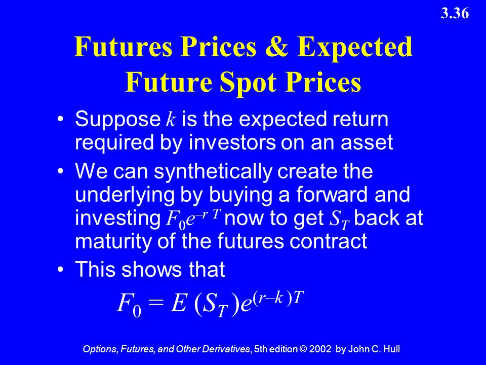 Options, Futures, and Other Derivatives, 5th edition © 2002 by John C. Hull 3.36 Futures Prices & Expected Future Spot Prices Suppose k is the expecte